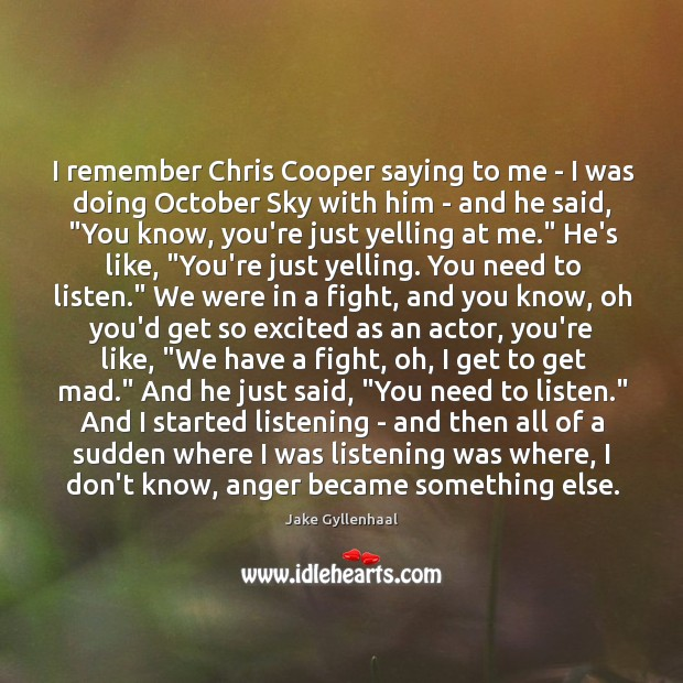 I remember Chris Cooper saying to me – I was doing October Image