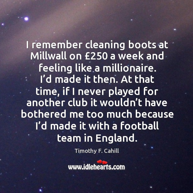 Image, I remember cleaning boots at millwall on £250 a week and feeling like a millionaire.