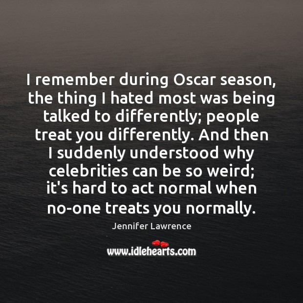 I remember during Oscar season, the thing I hated most was being Jennifer Lawrence Picture Quote