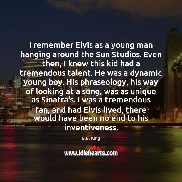 I remember Elvis as a young man hanging around the Sun Studios. B.B. King Picture Quote