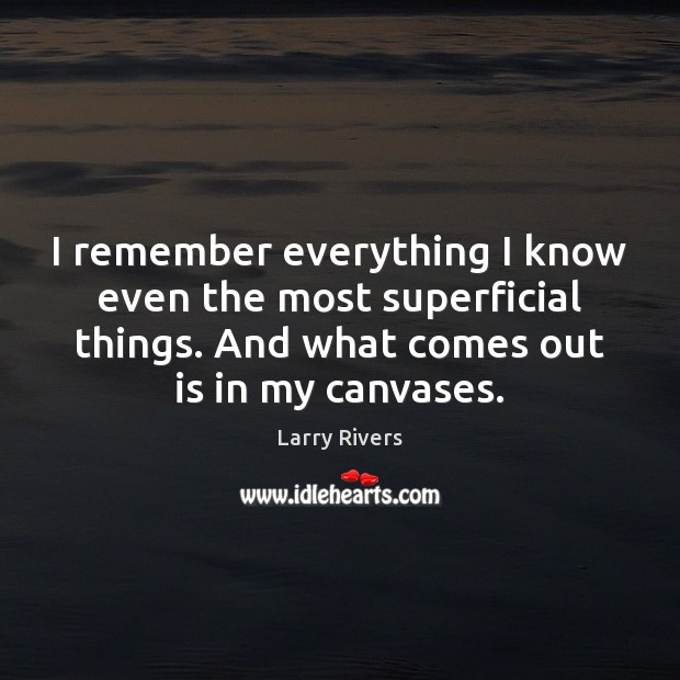 Image, I remember everything I know even the most superficial things. And what