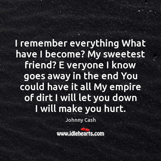 I remember everything What have I become? My sweetest friend? E veryone Johnny Cash Picture Quote