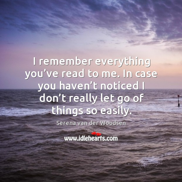I remember everything you've read to me. In case you haven't noticed I don't really let go of things so easily. Serena van der Woodsen Picture Quote