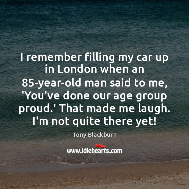 Image, I remember filling my car up in London when an 85-year-old man