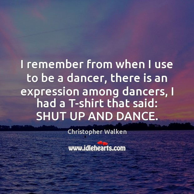 I remember from when I use to be a dancer, there is Christopher Walken Picture Quote