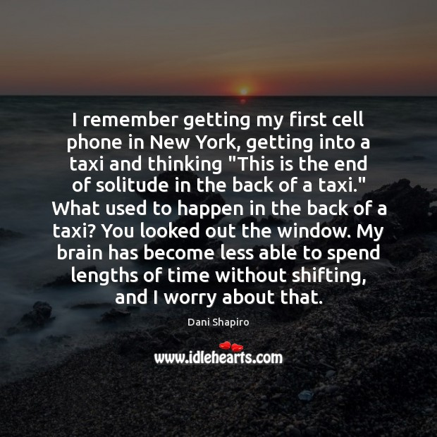 I remember getting my first cell phone in New York, getting into Dani Shapiro Picture Quote
