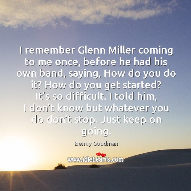 I remember glenn miller coming to me once, before he had his own band, saying Image