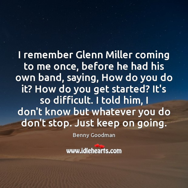 I remember Glenn Miller coming to me once, before he had his Image