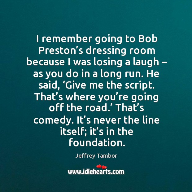Image, I remember going to bob preston's dressing room because I was losing a laugh – as you do in a long run.