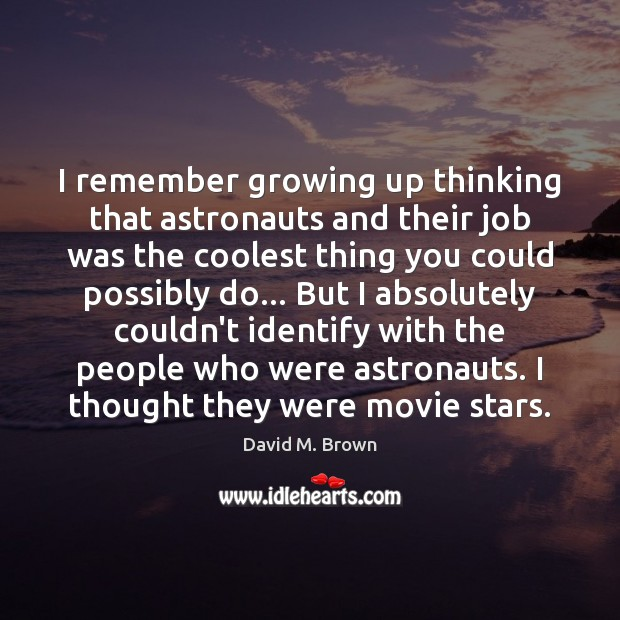 Image, I remember growing up thinking that astronauts and their job was the
