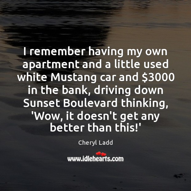 I remember having my own apartment and a little used white Mustang Cheryl Ladd Picture Quote