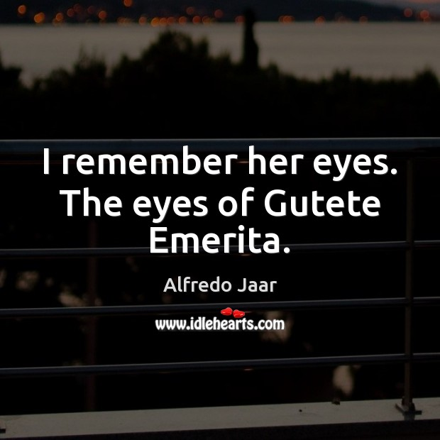 Image, I remember her eyes. The eyes of Gutete Emerita.