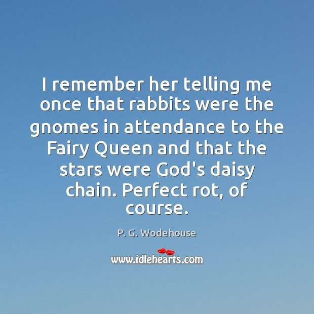 I remember her telling me once that rabbits were the gnomes in P. G. Wodehouse Picture Quote