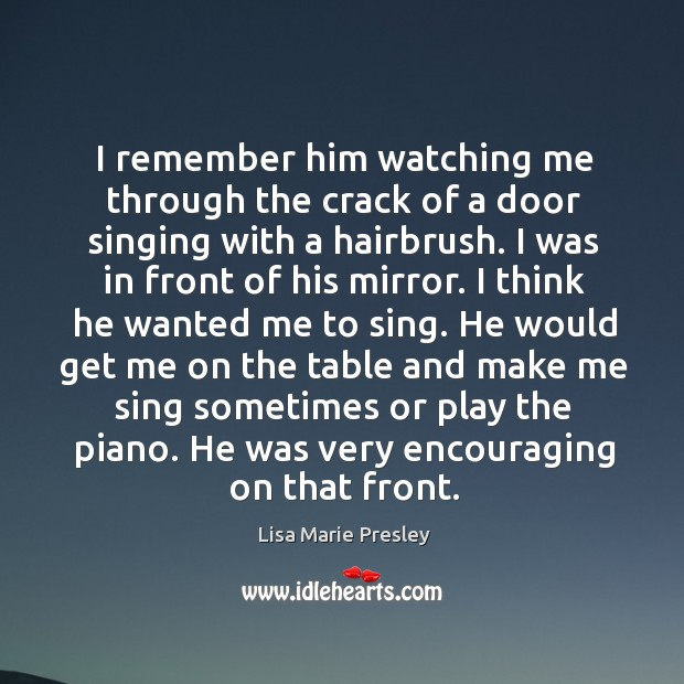 I remember him watching me through the crack of a door singing with a hairbrush. I was in front of his mirror. Lisa Marie Presley Picture Quote