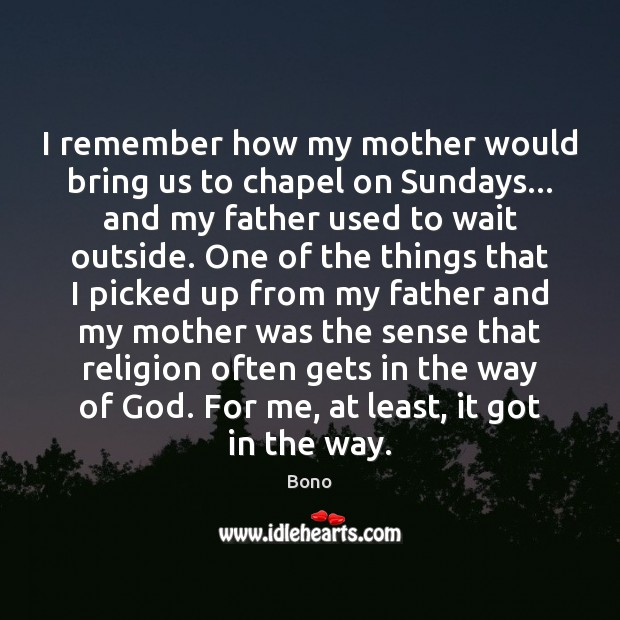 I remember how my mother would bring us to chapel on Sundays… Bono Picture Quote