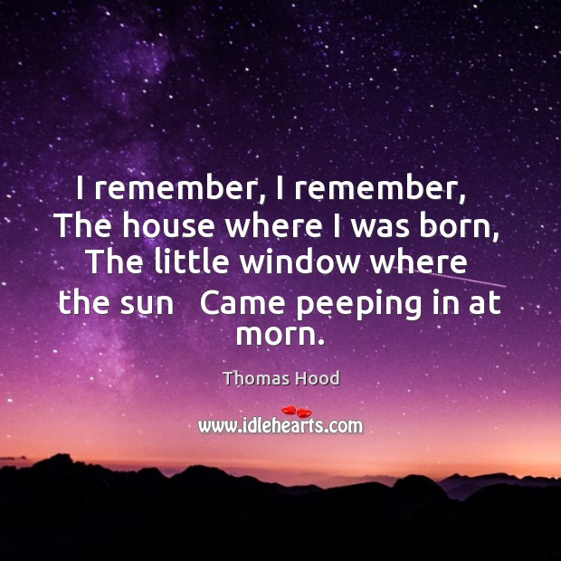 I remember, I remember,   The house where I was born,   The little Thomas Hood Picture Quote