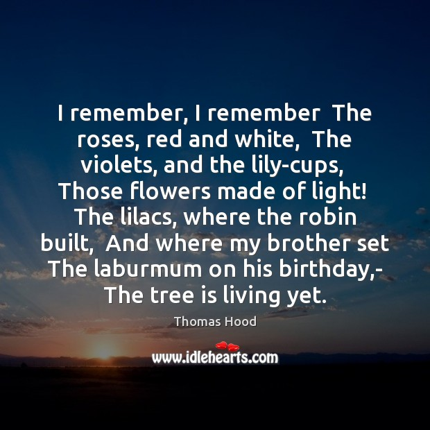 I remember, I remember  The roses, red and white,  The violets, and Thomas Hood Picture Quote