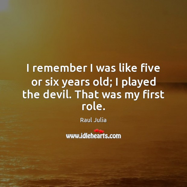 I remember I was like five or six years old; I played the devil. That was my first role. Raul Julia Picture Quote
