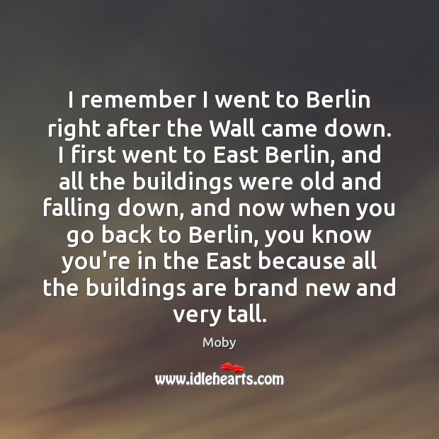 Image, I remember I went to Berlin right after the Wall came down.