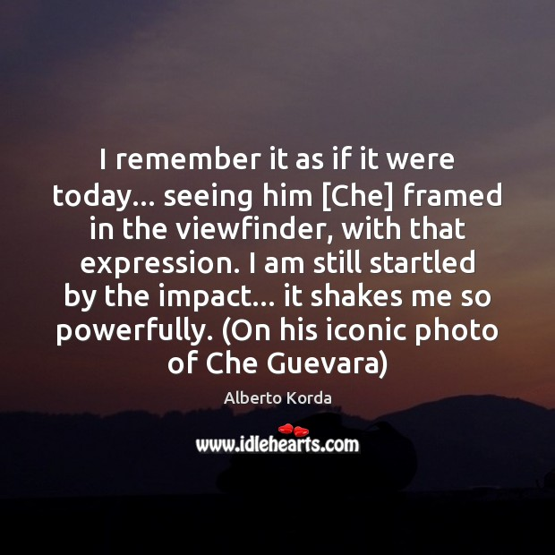 I remember it as if it were today… seeing him [Che] framed Image