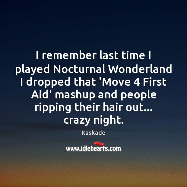 I remember last time I played Nocturnal Wonderland I dropped that 'Move 4 Kaskade Picture Quote