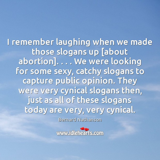 Image, I remember laughing when we made those slogans up [about abortion]. . . . We