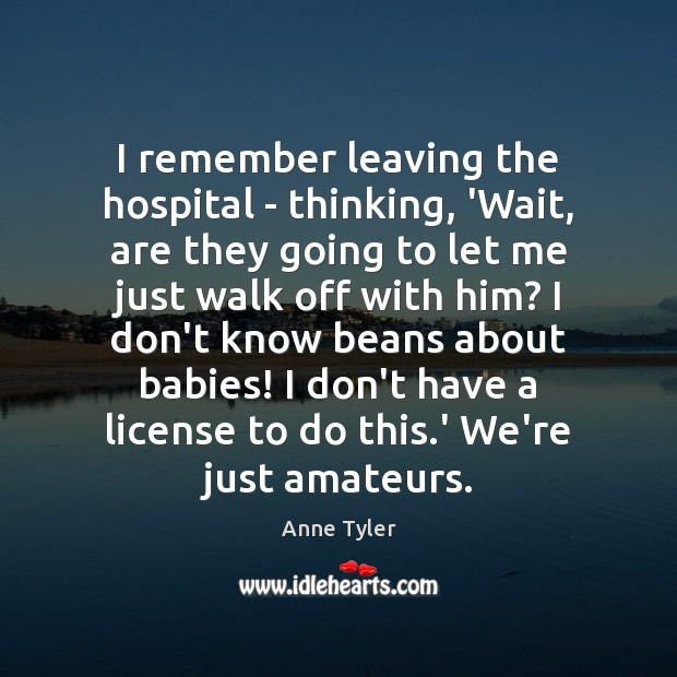 I remember leaving the hospital – thinking, 'Wait, are they going to Anne Tyler Picture Quote