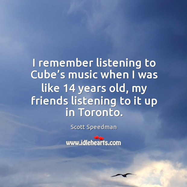 I remember listening to cube's music when I was like 14 years old, my friends listening to it up in toronto. Scott Speedman Picture Quote