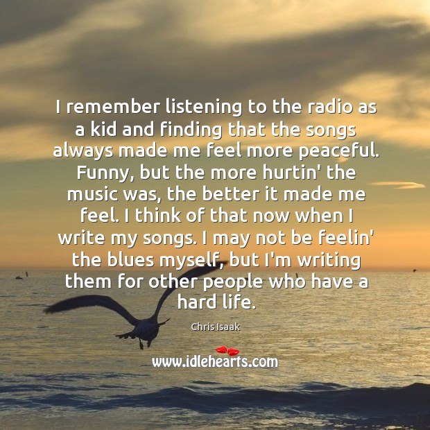I remember listening to the radio as a kid and finding that Chris Isaak Picture Quote