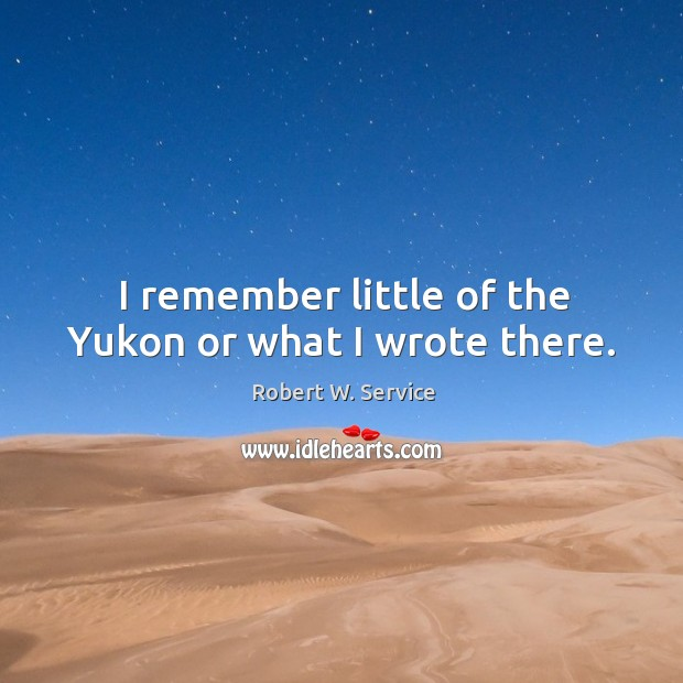 I remember little of the yukon or what I wrote there. Robert W. Service Picture Quote