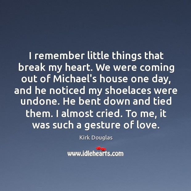 I remember little things that break my heart. We were coming out Kirk Douglas Picture Quote