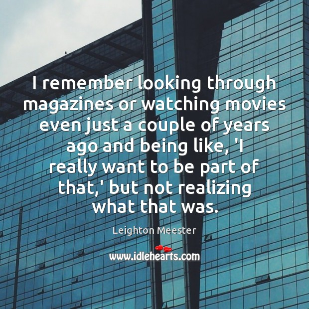 I remember looking through magazines or watching movies even just a couple Leighton Meester Picture Quote