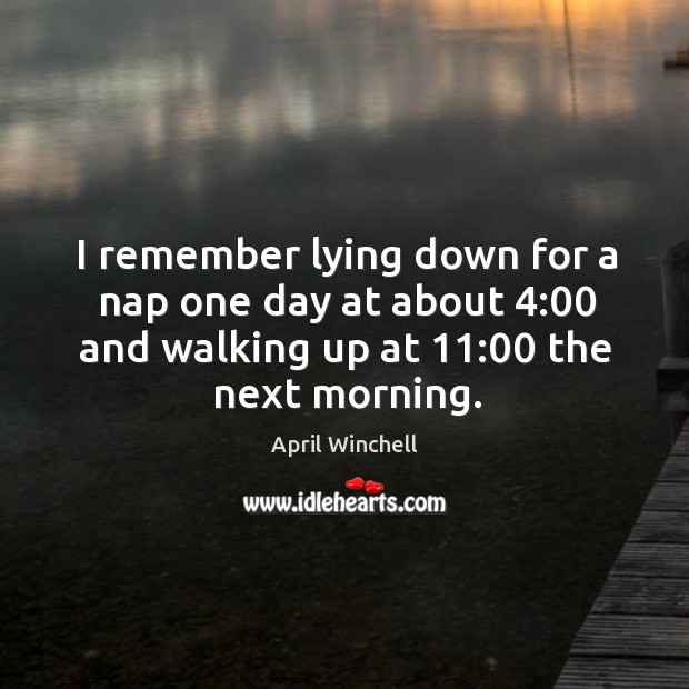 I remember lying down for a nap one day at about 4:00 and walking up at 11:00 the next morning. April Winchell Picture Quote