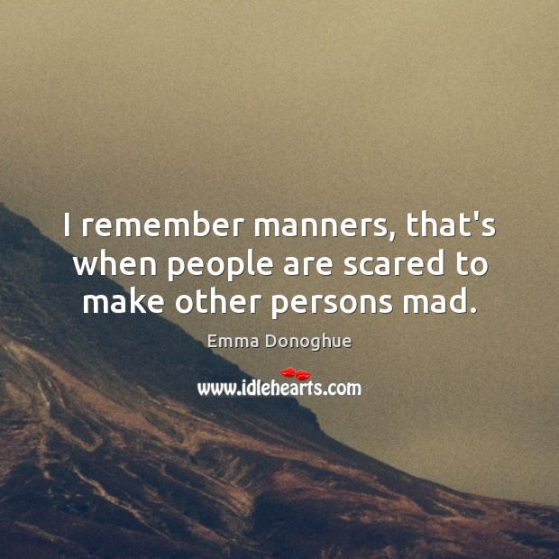 Image, I remember manners, that's when people are scared to make other persons mad.