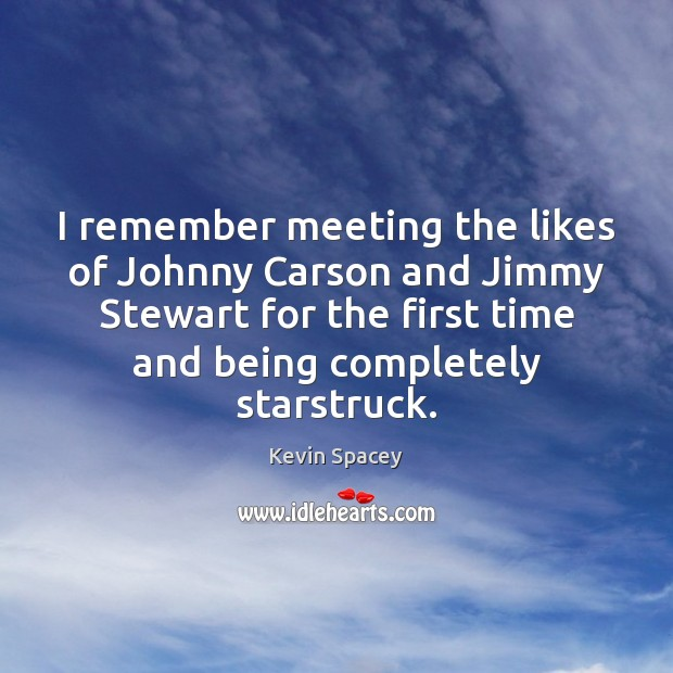 I remember meeting the likes of Johnny Carson and Jimmy Stewart for Kevin Spacey Picture Quote
