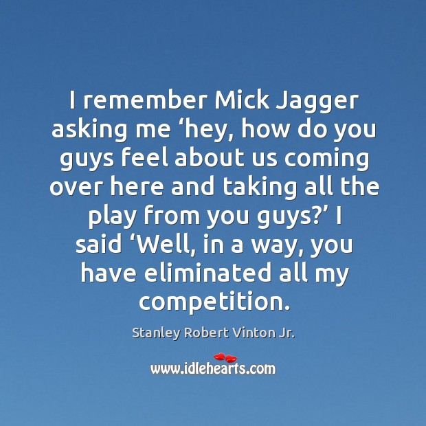 I remember mick jagger asking me 'hey, how do you guys feel about us coming Image
