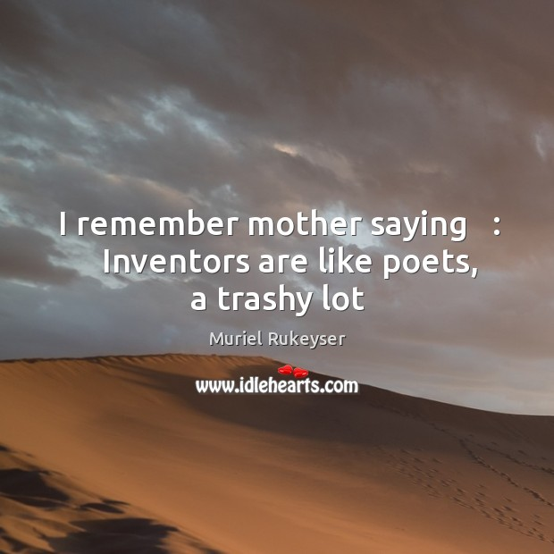 I remember mother saying   :    Inventors are like poets, a trashy lot Muriel Rukeyser Picture Quote