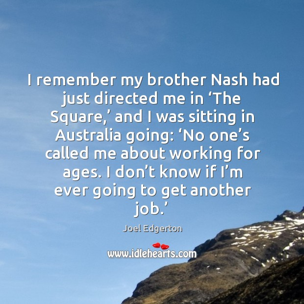 I remember my brother nash had just directed me in 'the square,' and I was sitting in Joel Edgerton Picture Quote