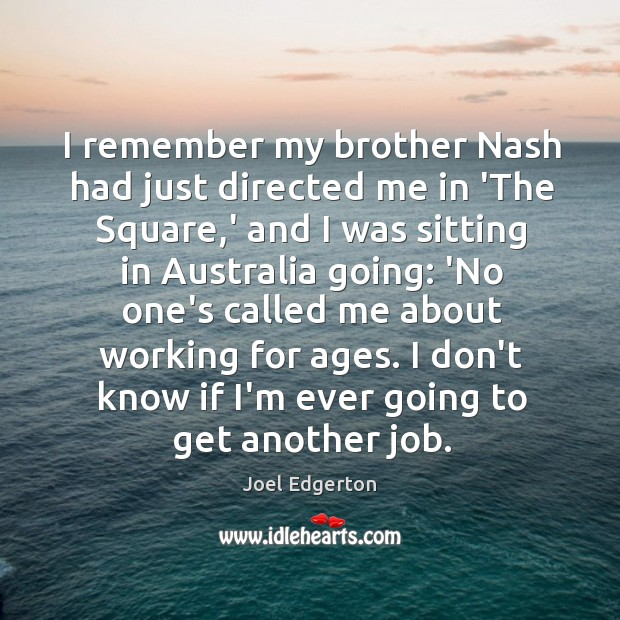 I remember my brother Nash had just directed me in 'The Square, Joel Edgerton Picture Quote