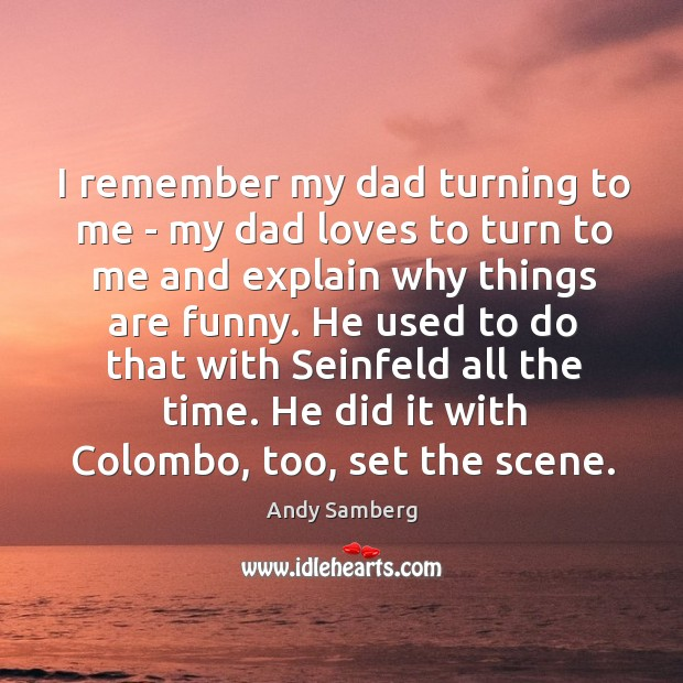 I remember my dad turning to me – my dad loves to Andy Samberg Picture Quote