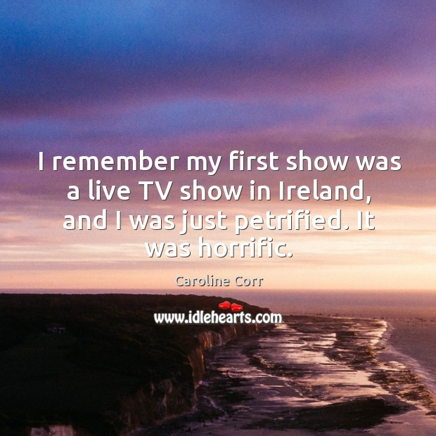 I remember my first show was a live tv show in ireland, and I was just petrified. It was horrific. Image