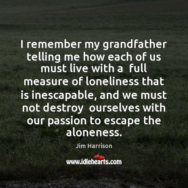 Image, I remember my grandfather telling me how each of us must live