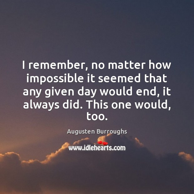 I remember, no matter how impossible it seemed that any given day Augusten Burroughs Picture Quote