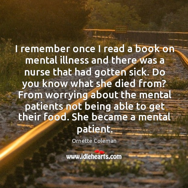 I remember once I read a book on mental illness and there was a nurse that had gotten sick. Image