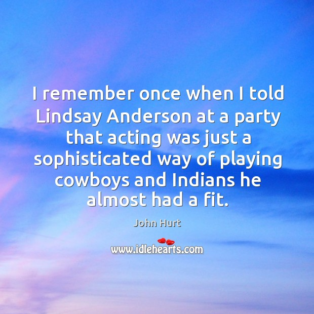 I remember once when I told lindsay anderson at a party that acting was just a sophisticated Image