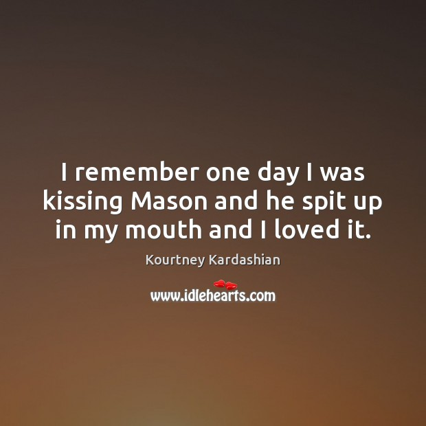 I remember one day I was kissing Mason and he spit up in my mouth and I loved it. Kissing Quotes Image