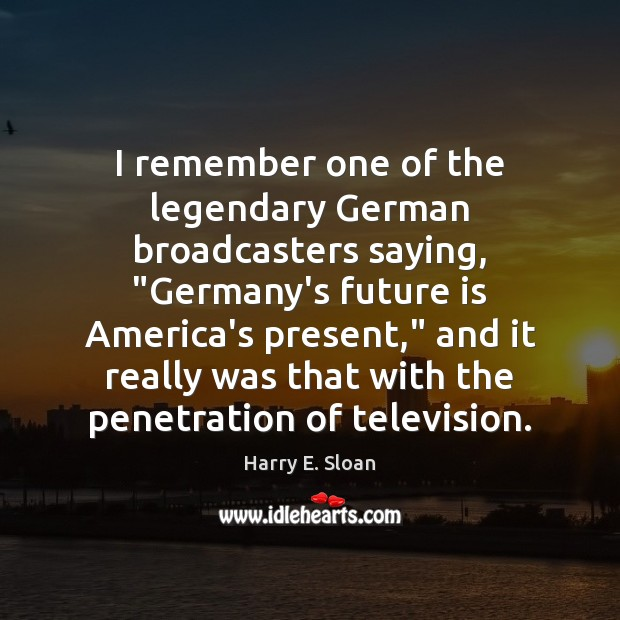 "I remember one of the legendary German broadcasters saying, ""Germany's future is Image"