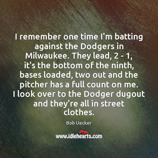I remember one time I'm batting against the Dodgers in Milwaukee. They Bob Uecker Picture Quote
