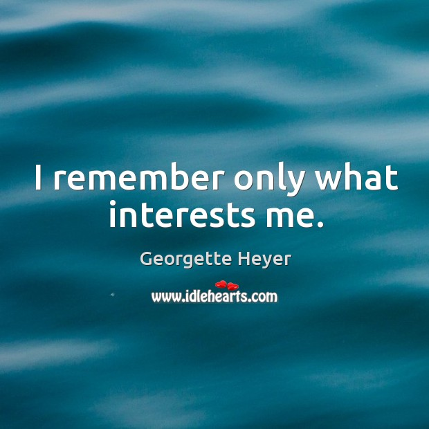 I remember only what interests me. Image