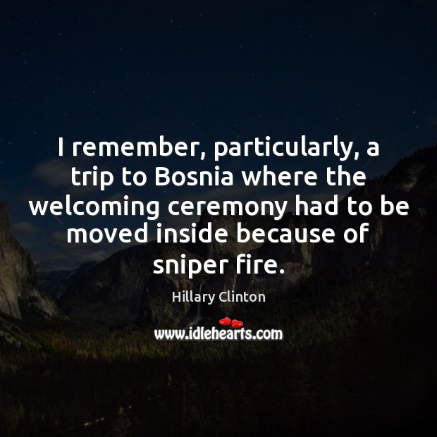 I remember, particularly, a trip to Bosnia where the welcoming ceremony had Image
